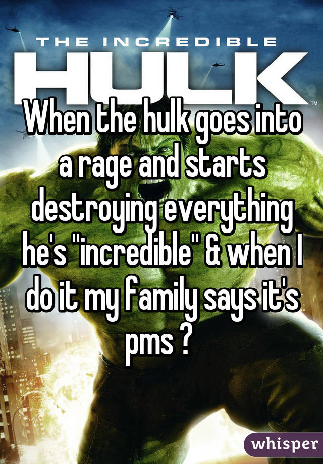 """When the hulk goes into a rage and starts destroying everything he's """"incredible"""" & when I do it my family says it's pms 😡"""