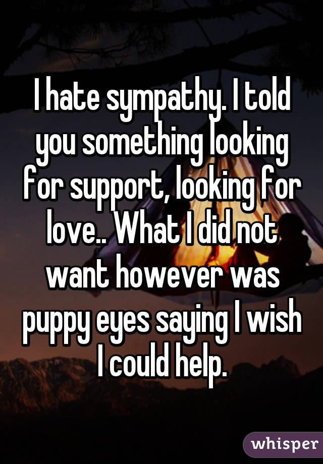 I hate sympathy. I told you something looking for support, looking for love.. What I did not want however was puppy eyes saying I wish I could help.