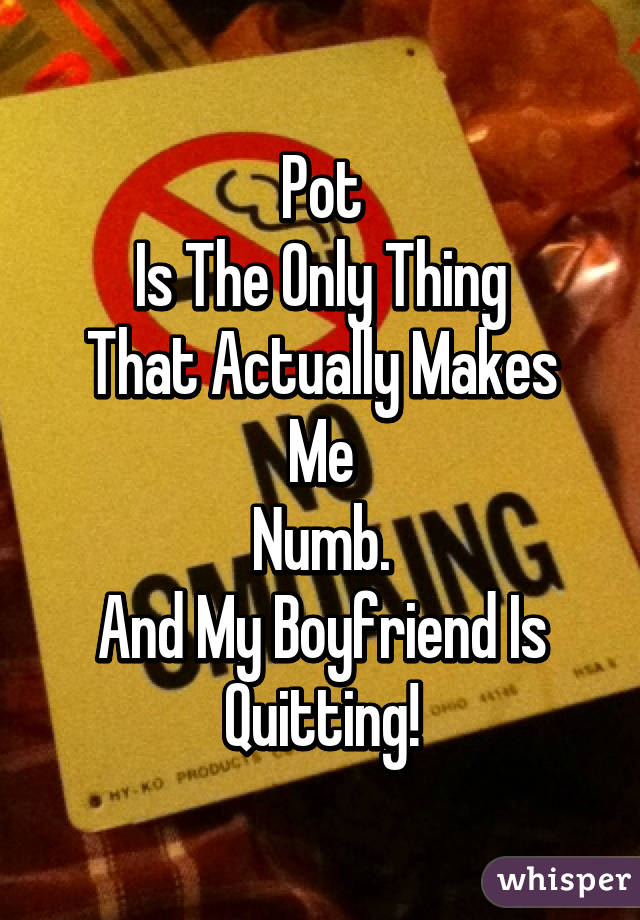 Pot Is The Only Thing That Actually Makes Me Numb. And My Boyfriend Is Quitting!