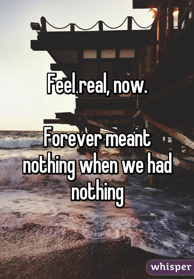 Feel real, now.  Forever meant nothing when we had nothing