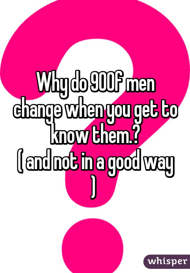 Why do 90% of men change when you get to know them.? ( and not in a good way )