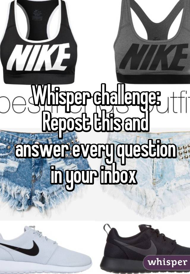 Whisper challenge: Repost this and answer every question in your inbox
