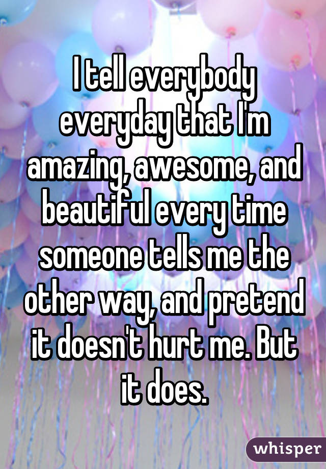 I tell everybody everyday that I'm amazing, awesome, and beautiful every time someone tells me the other way, and pretend it doesn't hurt me. But it does.