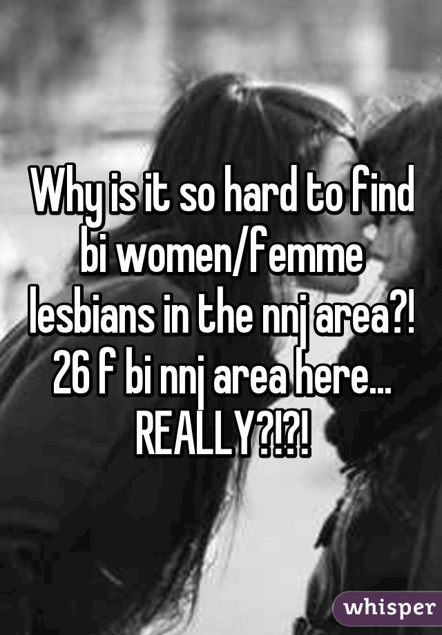 Why is it so hard to find bi women/femme lesbians in the nnj area?! 26 f bi nnj area here... REALLY?!?!