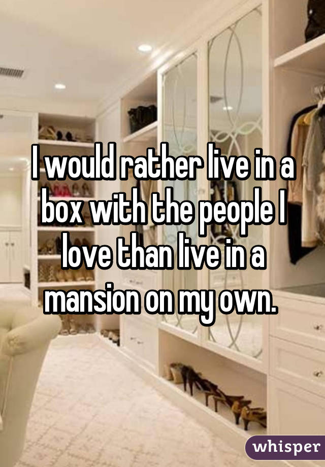 I would rather live in a box with the people I love than live in a mansion on my own.