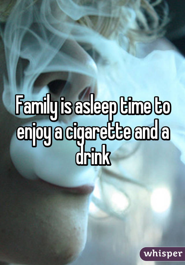 Family is asleep time to enjoy a cigarette and a drink