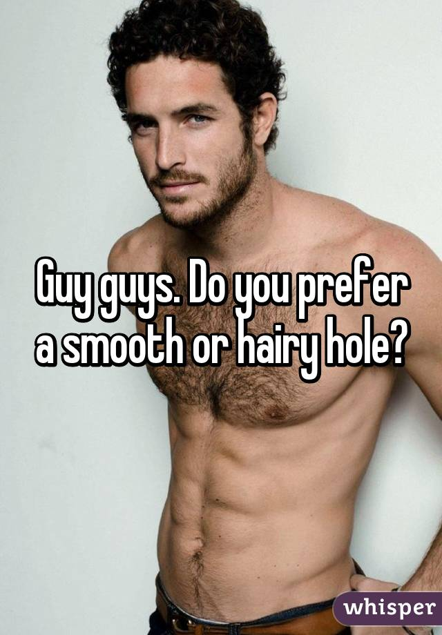 Guy guys. Do you prefer a smooth or hairy hole?