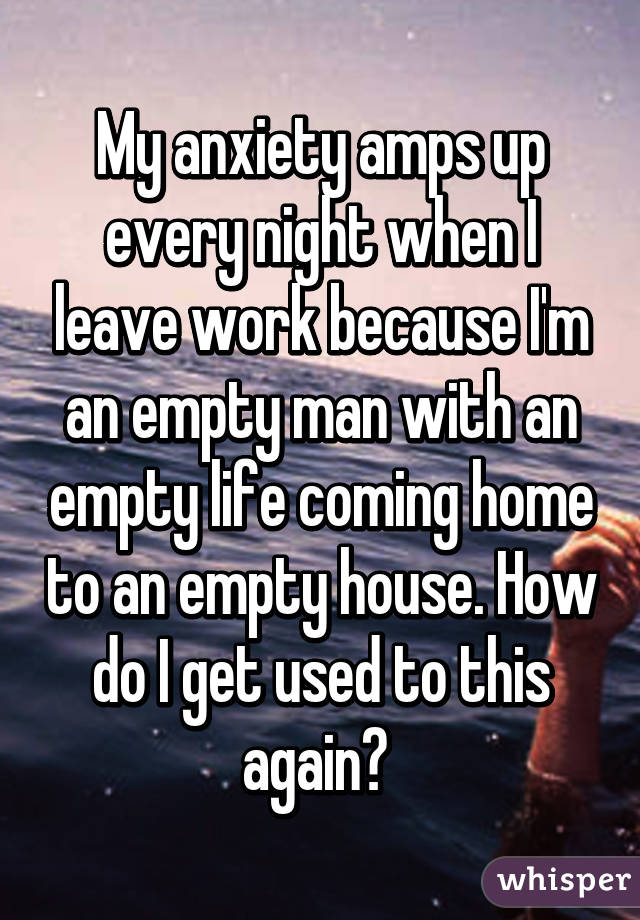 My anxiety amps up every night when I leave work because I'm an empty man with an empty life coming home to an empty house. How do I get used to this again?