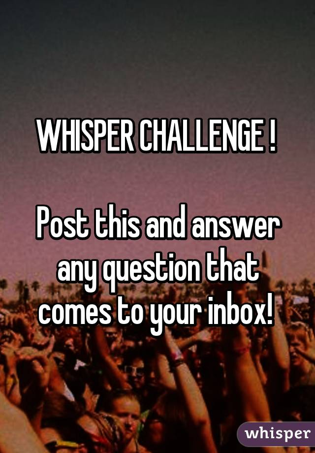 WHISPER CHALLENGE !   Post this and answer any question that comes to your inbox!