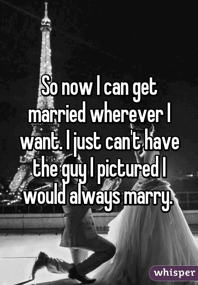 So now I can get married wherever I want. I just can't have the guy I pictured I would always marry.