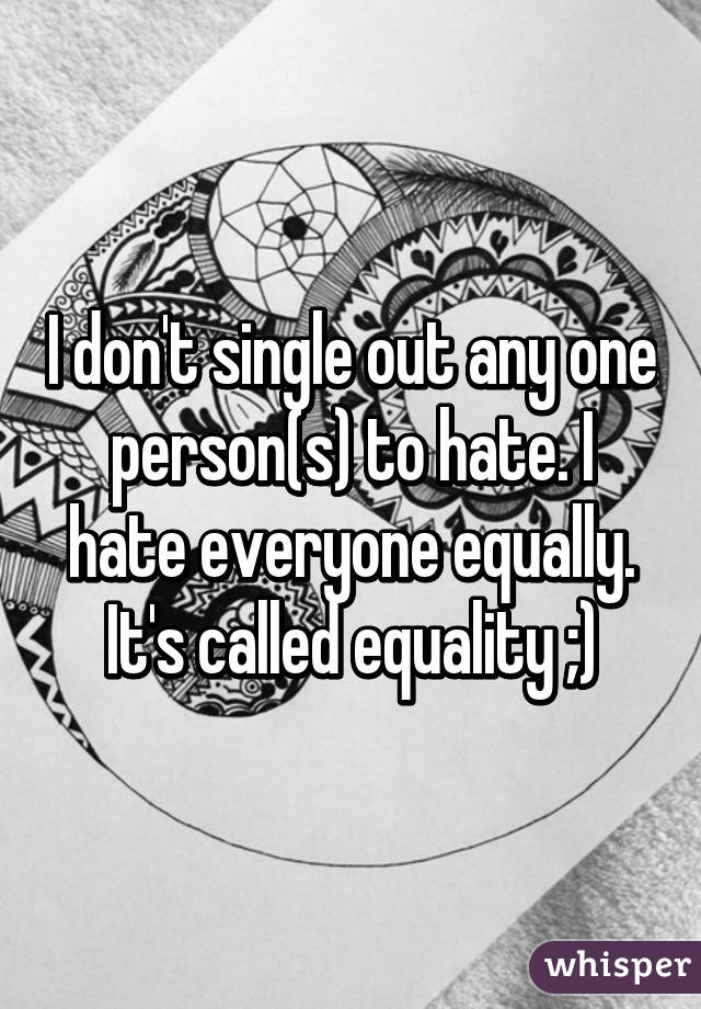 I don't single out any one person(s) to hate. I hate everyone equally. It's called equality ;)