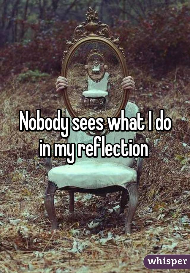 Nobody sees what I do in my reflection