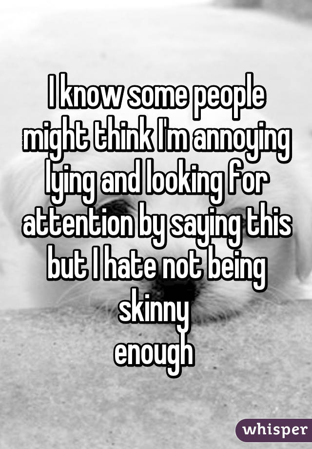 I know some people might think I'm annoying lying and looking for attention by saying this but I hate not being skinny  enough