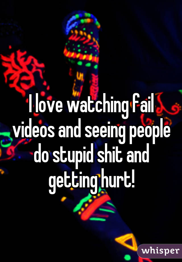 I love watching fail videos and seeing people do stupid shit and getting hurt!