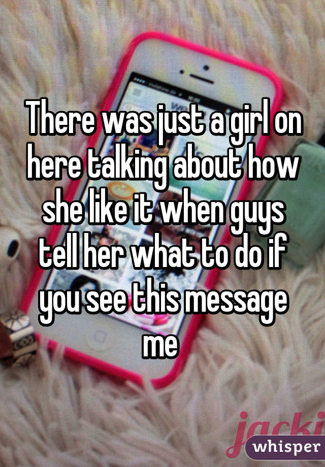 There was just a girl on here talking about how she like it when guys tell her what to do if you see this message me