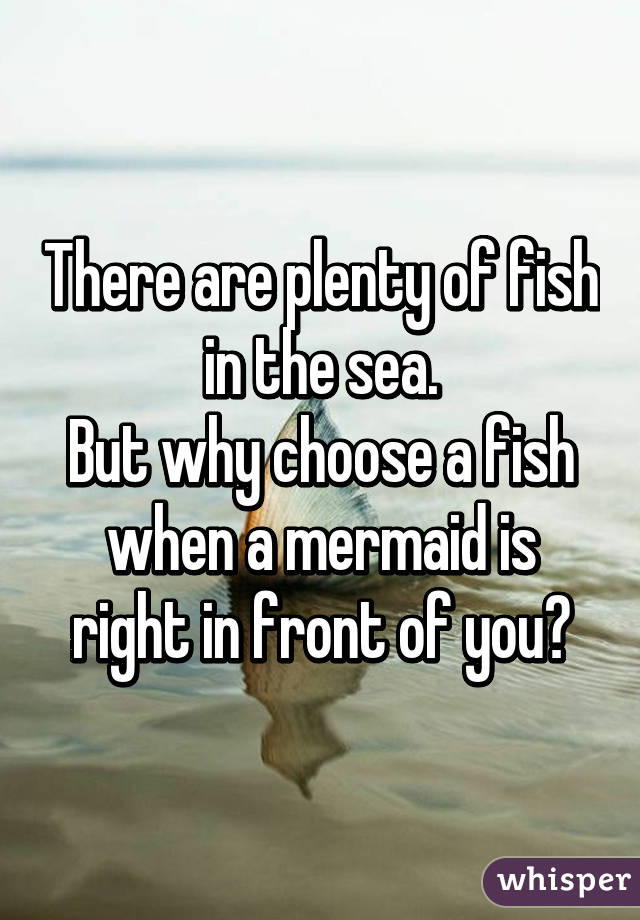 There are plenty of fish in the sea. But why choose a fish when a mermaid is right in front of you?