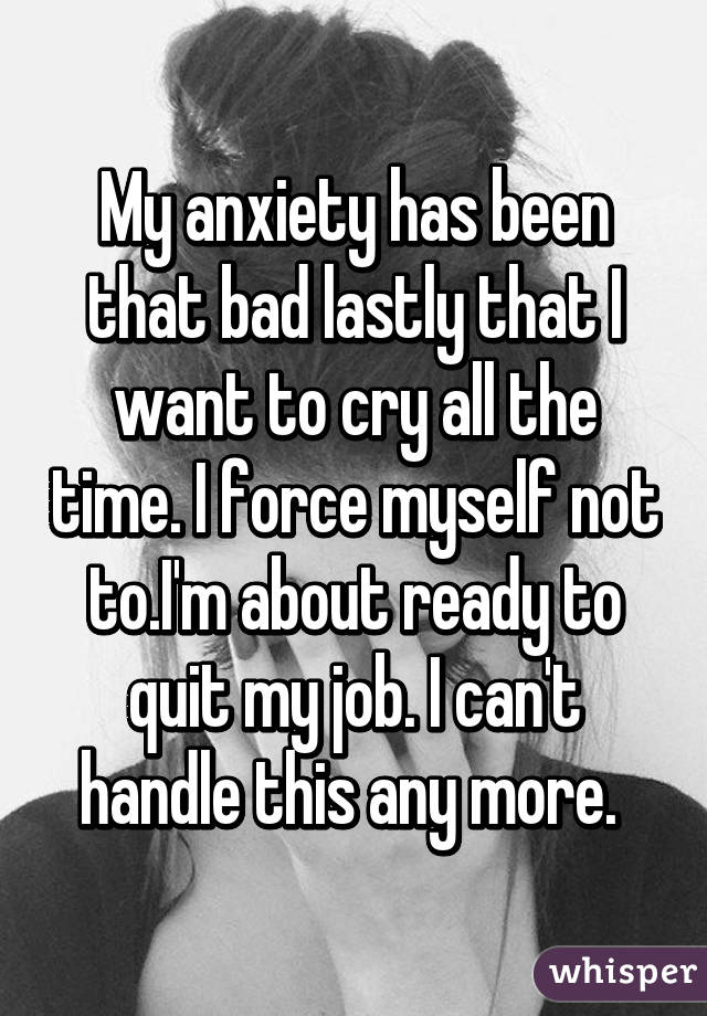 My anxiety has been that bad lastly that I want to cry all the time. I force myself not to.I'm about ready to quit my job. I can't handle this any more.