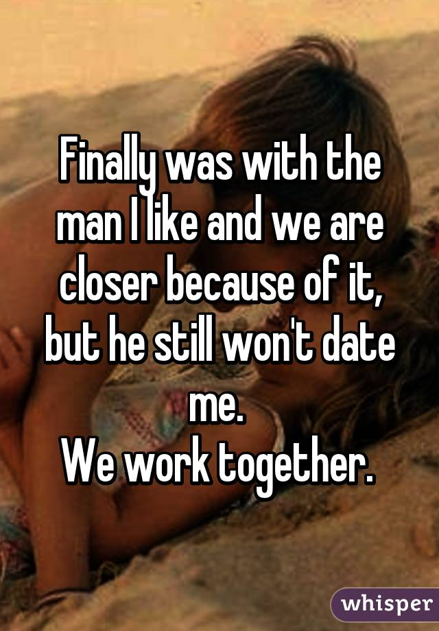 Finally was with the man I like and we are closer because of it, but he still won't date me.  We work together.