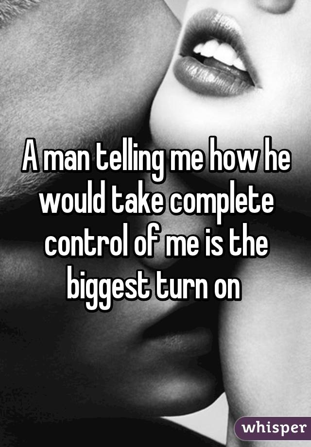 A man telling me how he would take complete control of me is the biggest turn on