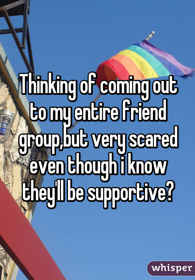 Thinking of coming out to my entire friend group,but very scared even though i know they'll be supportive😬