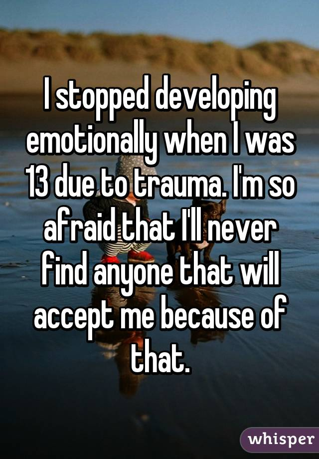 I stopped developing emotionally when I was 13 due to trauma. I'm so afraid that I'll never find anyone that will accept me because of that.