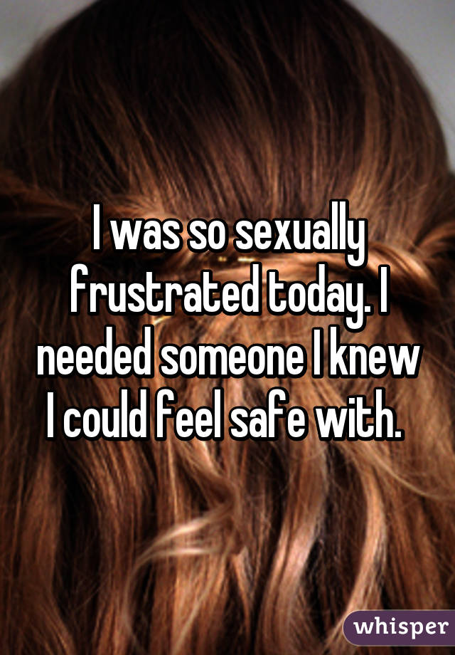 I was so sexually frustrated today. I needed someone I knew I could feel safe with.