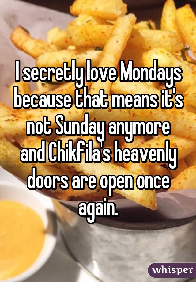 I secretly love Mondays because that means it's not Sunday anymore and Chikfila's heavenly doors are open once again.