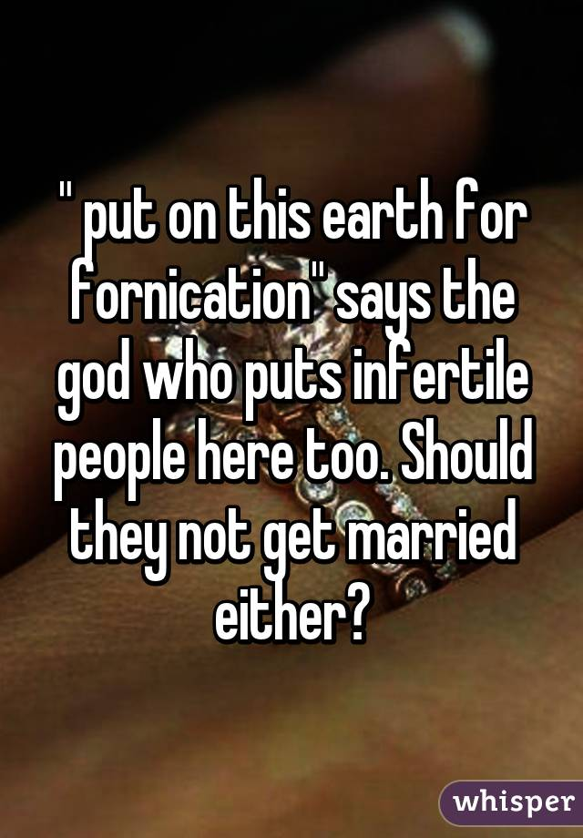 """"""" put on this earth for fornication"""" says the god who puts infertile people here too. Should they not get married either?"""