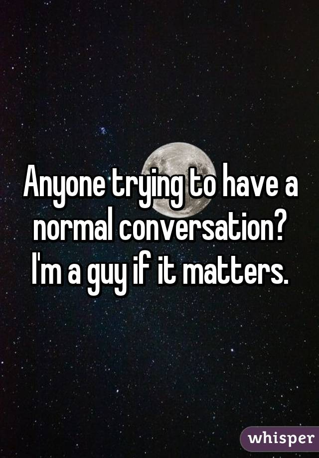 Anyone trying to have a normal conversation? I'm a guy if it matters.