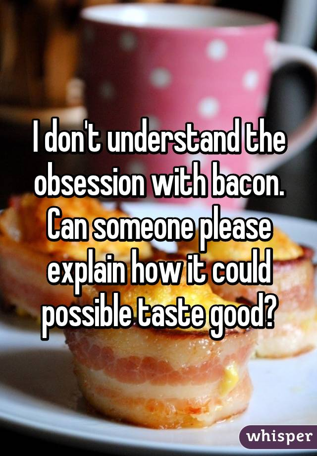 I don't understand the obsession with bacon. Can someone please explain how it could possible taste good?
