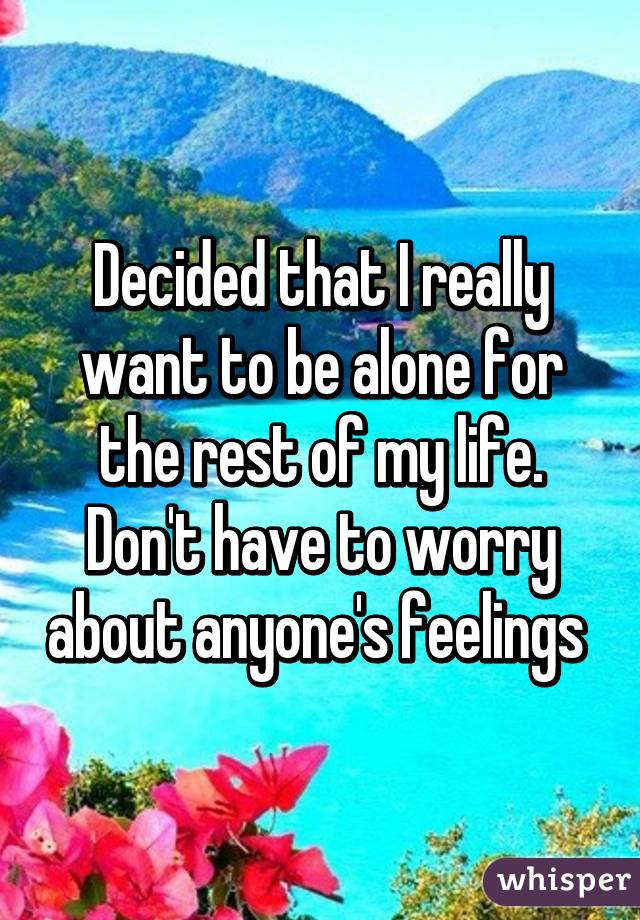 Decided that I really want to be alone for the rest of my life. Don't have to worry about anyone's feelings