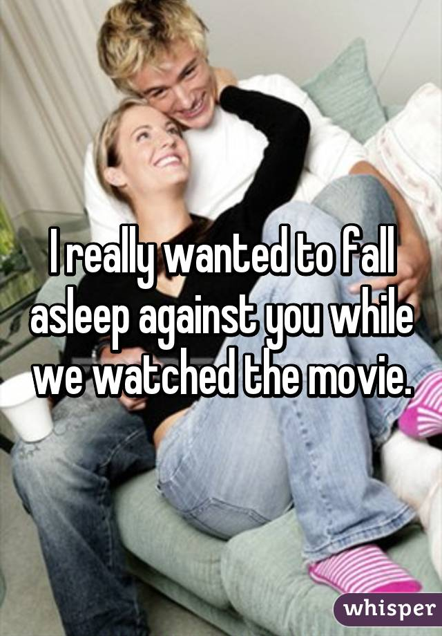 I really wanted to fall asleep against you while we watched the movie.