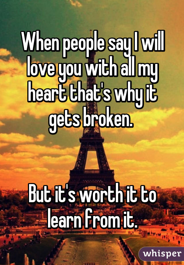 When people say I will love you with all my heart that's why it gets broken.    But it's worth it to learn from it.