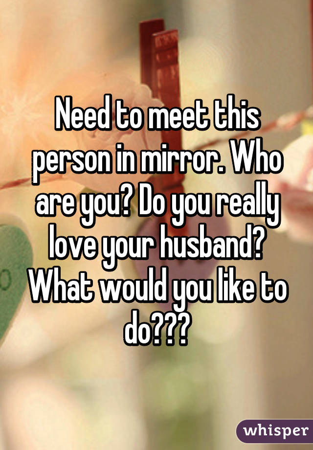 Need to meet this person in mirror. Who are you? Do you really love your husband? What would you like to do???