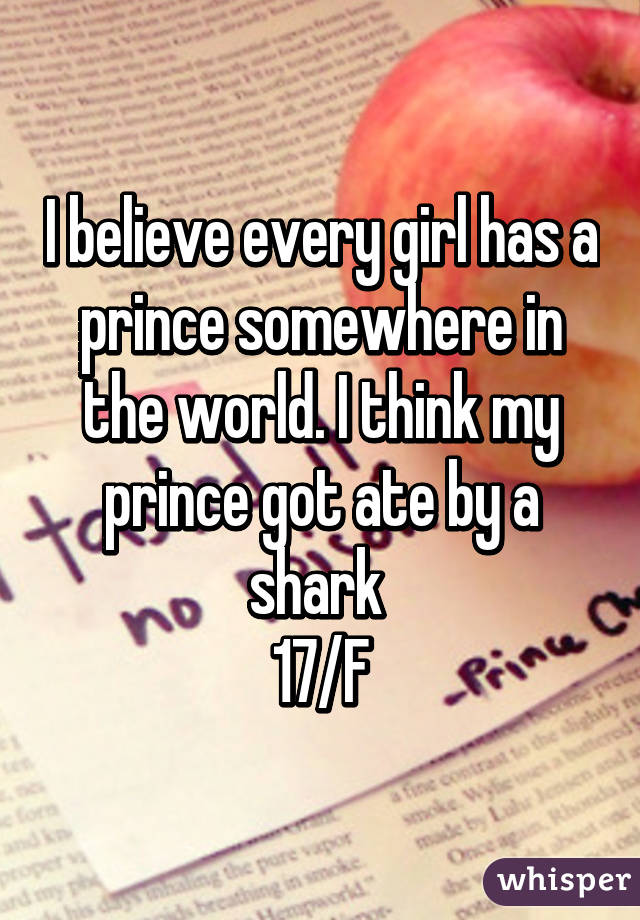 I believe every girl has a prince somewhere in the world. I think my prince got ate by a shark  17/F