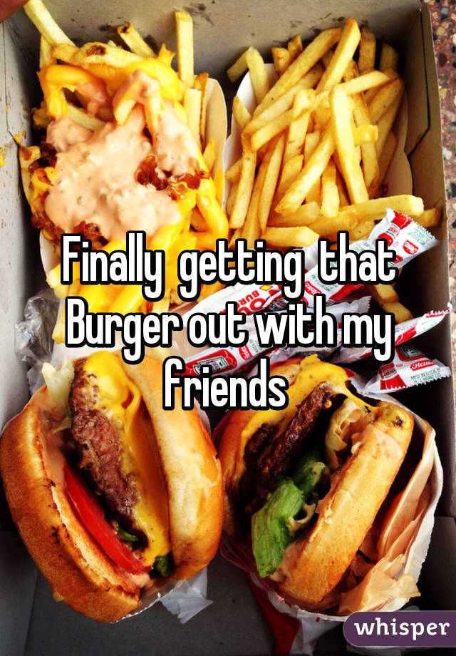 Finally  getting  that Burger out with my friends