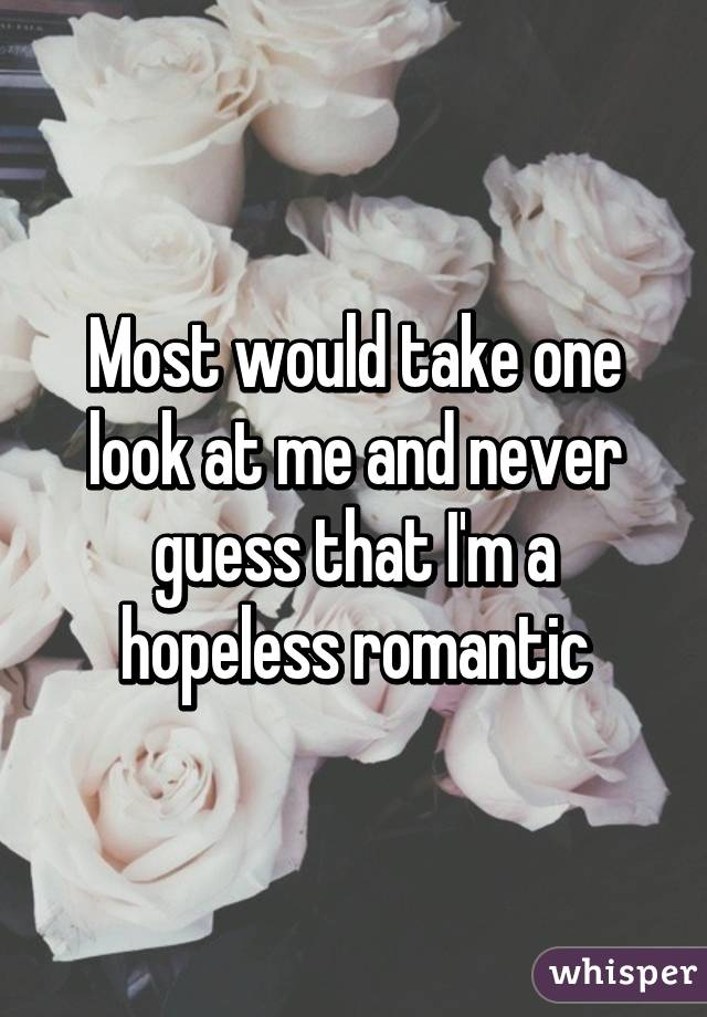 Most would take one look at me and never guess that I'm a hopeless romantic