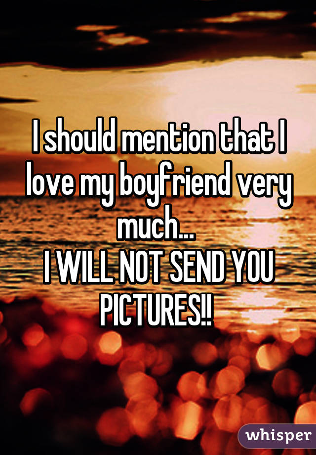 I should mention that I love my boyfriend very much...  I WILL NOT SEND YOU PICTURES!!