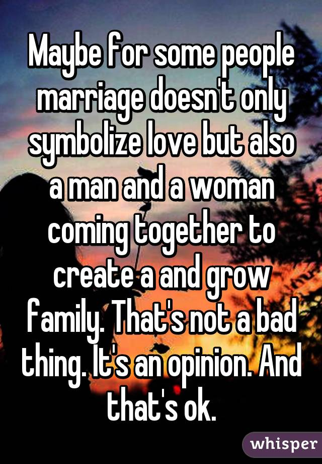 Maybe for some people marriage doesn't only symbolize love but also a man and a woman coming together to create a and grow family. That's not a bad thing. It's an opinion. And that's ok.