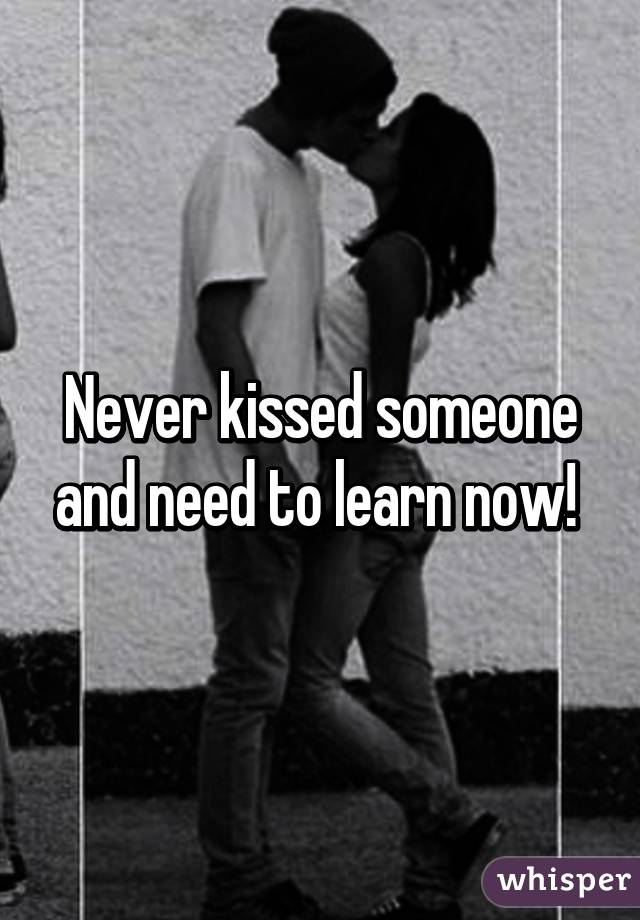 Never kissed someone and need to learn now!