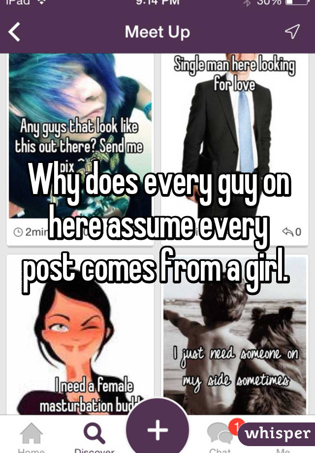 Why does every guy on here assume every post comes from a girl.