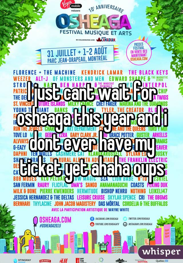 I just cant wait for osheaga this year and i dont ever have my ticket yet ahaha oups