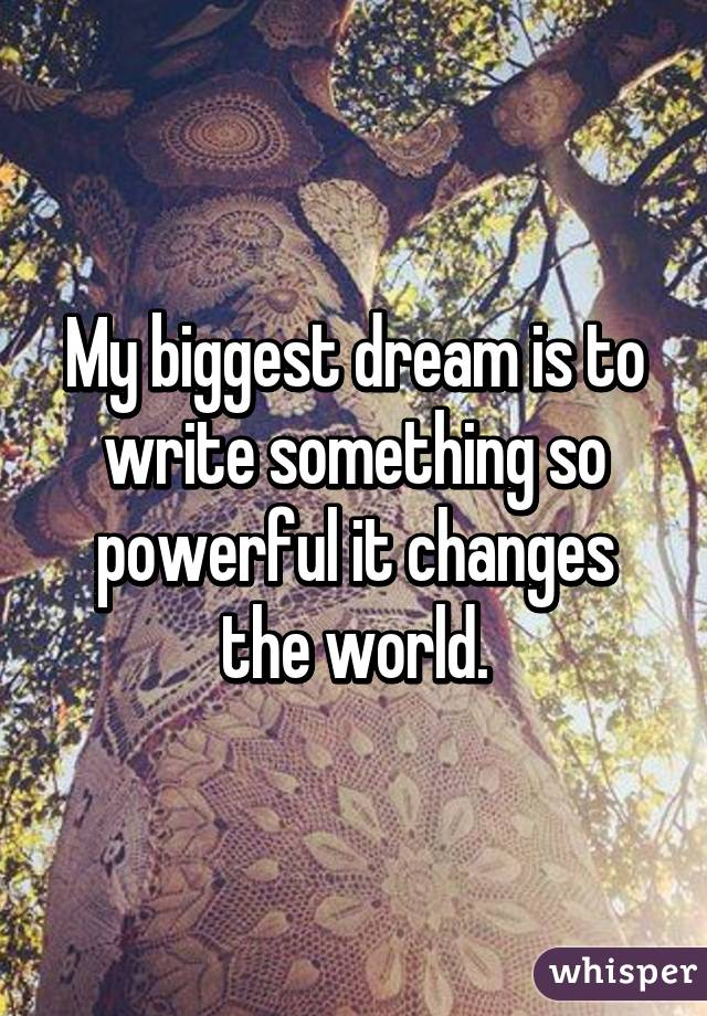 My biggest dream is to write something so powerful it changes the world.