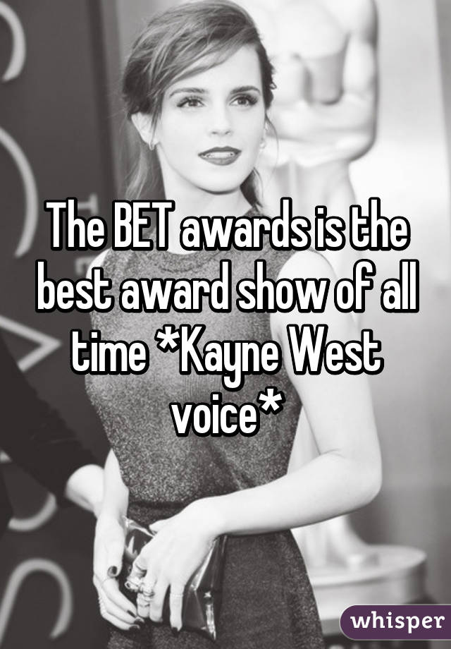 The BET awards is the best award show of all time *Kayne West voice*