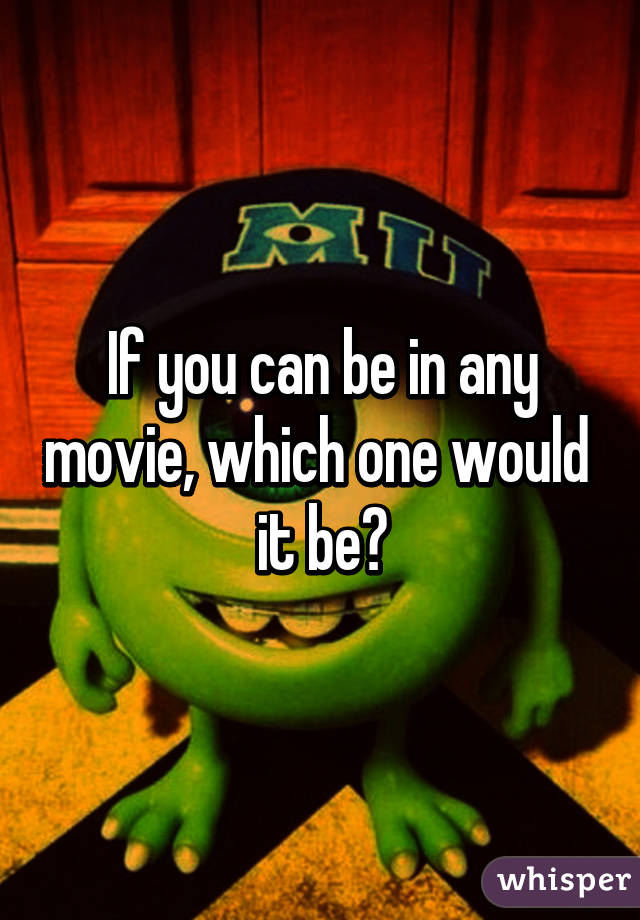 If you can be in any movie, which one would  it be?