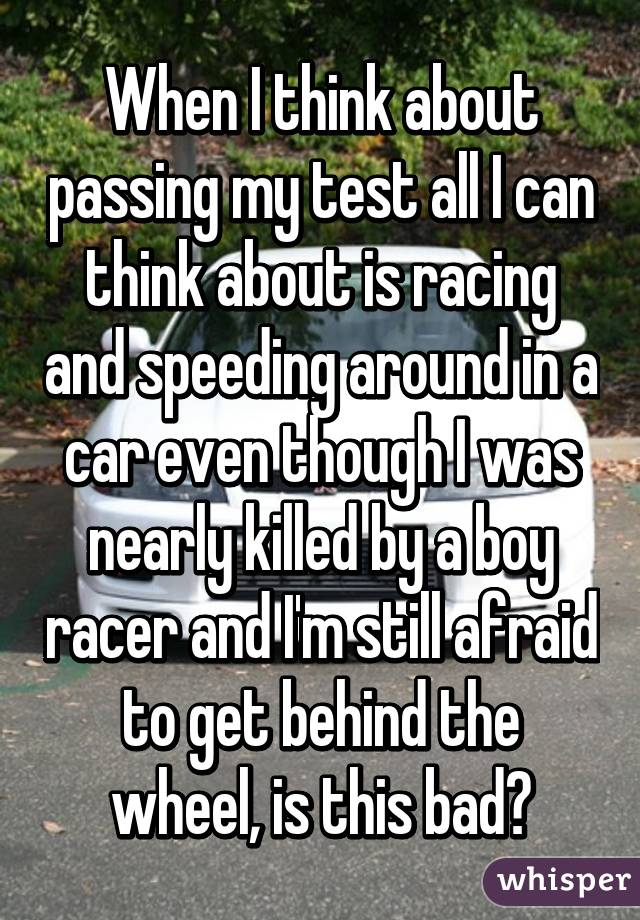 When I think about passing my test all I can think about is racing and speeding around in a car even though I was nearly killed by a boy racer and I'm still afraid to get behind the wheel, is this bad?