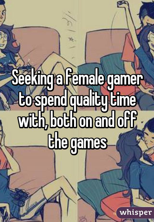 Seeking a female gamer to spend quality time with, both on and off the games