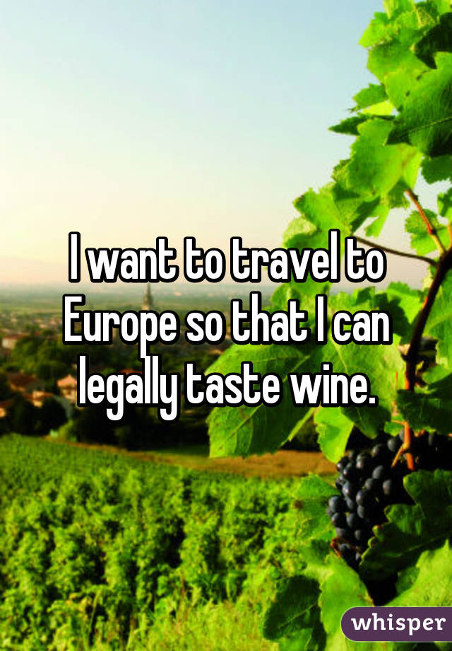 I want to travel to Europe so that I can legally taste wine.