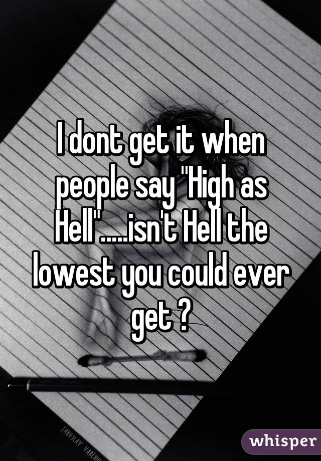 """I dont get it when people say """"High as Hell"""".....isn't Hell the lowest you could ever get ?"""