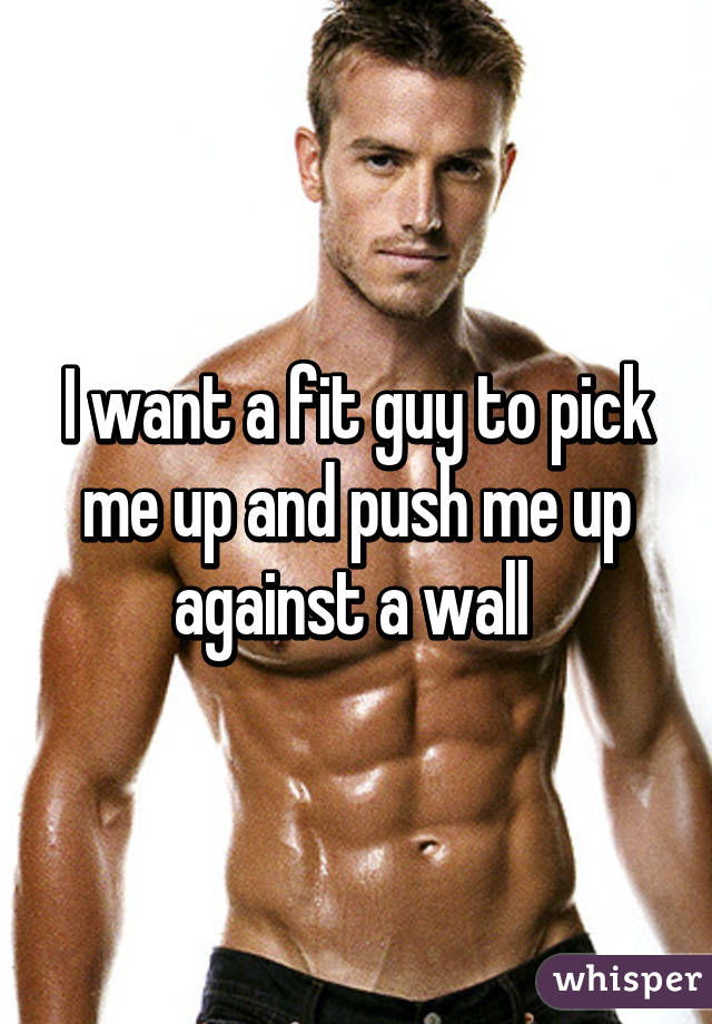 I want a fit guy to pick me up and push me up against a wall
